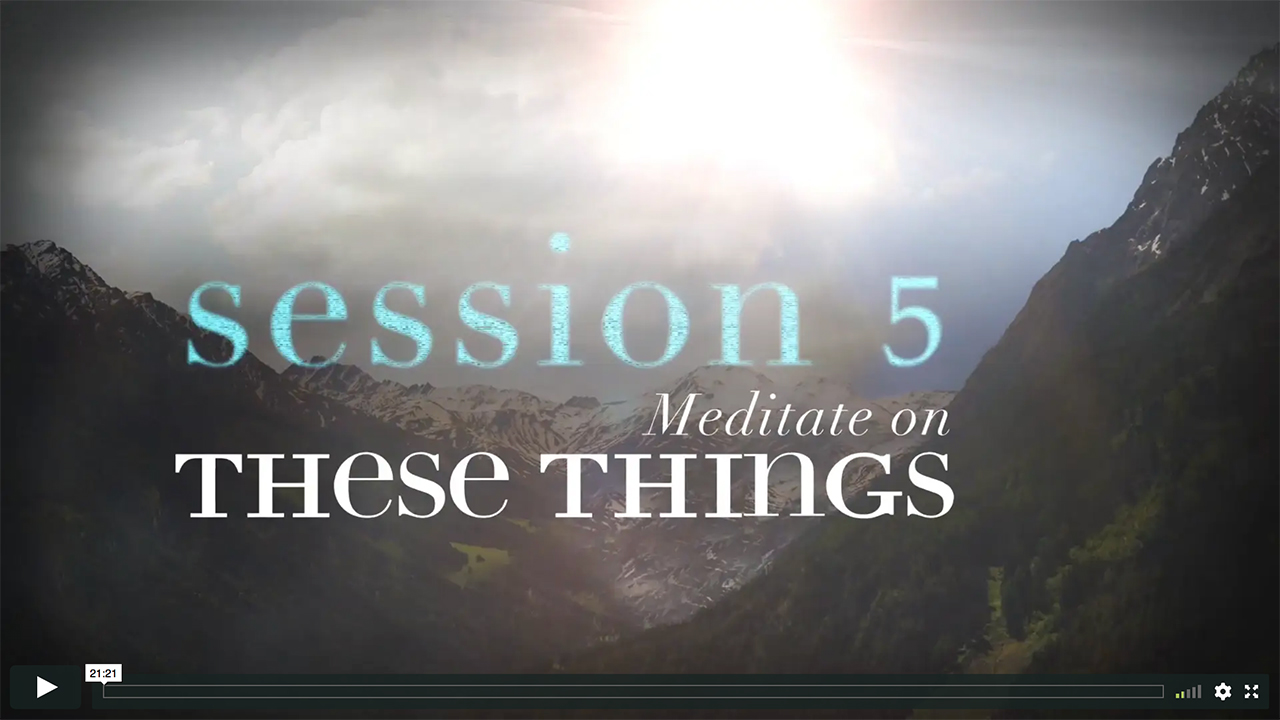 Session 5 - Meditate on These Things